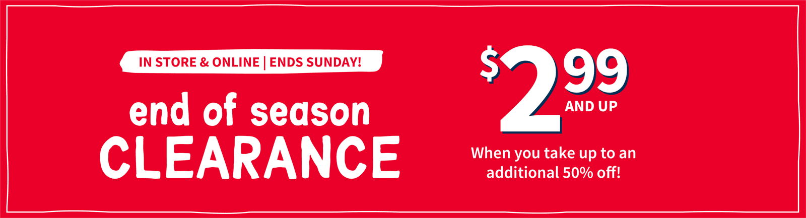 IN STORE & ONLINE | ENDS SUNDAY! | end of season CLEARANCE | $2.99 AND UP | When you take up to an additional 50% off!