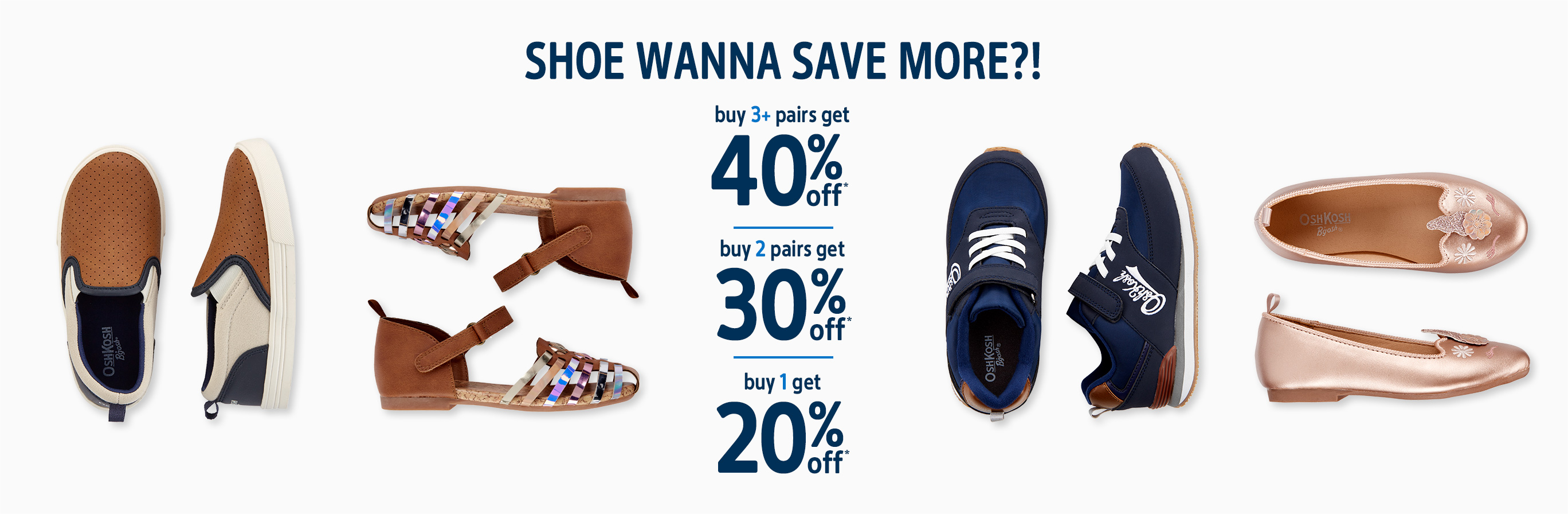 Shoe wanna save more?! | buy 3+ pairs get 40% off* | buy 2 pairs get 30% off* | buy 1 get 20% off*
